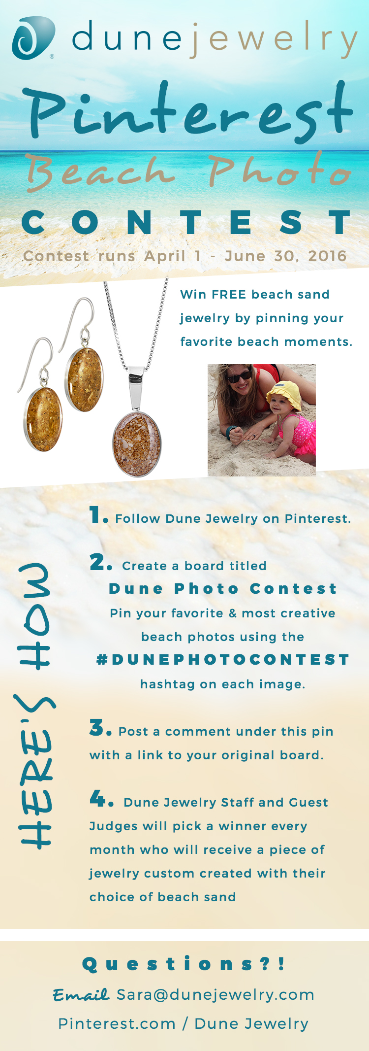 Dune Jewelry Pinterest Beach Photo Contest, Contest runs April 1 - June 30. Win FREE beach sand jewelry by pinning your favorite beach moments.  Here's How: 1. Follow Dune Jewelry on Pinterest.  2. Create a board titled Dune Photo Contest Pin your favorite & most creative beach photos using the  #DunePhotoContest hashtag on each image.  3. Post a comment under this pin with a link to your original board.  4. Dune Jewelry Staff and Guest Judges will pick a winner every month who will receive a piece of jewelry custom created with their choice of beach sand  Questions?! Email Sara@dunejewelry.com  Pinterest.com / Dune Jewelry